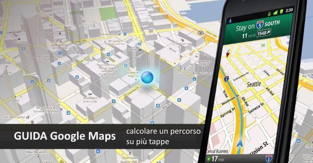 Google Maps: come fare un Itinerario con piu' tappe da Smartphone e PC