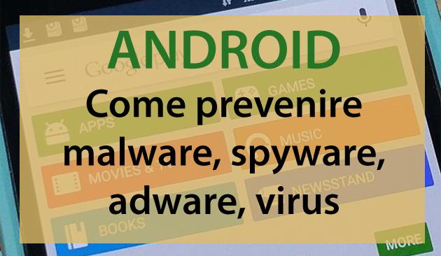 Come prevenire malware, spyware, adware, virus su Android
