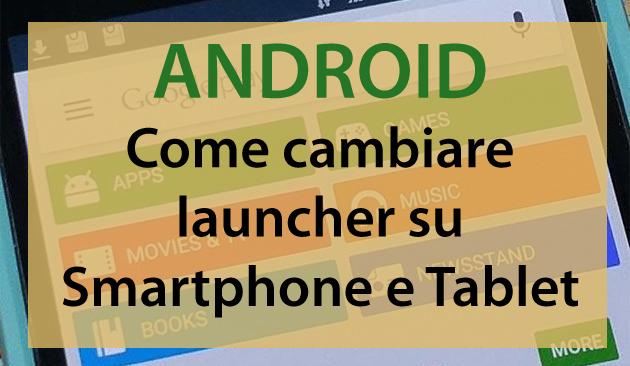 Come cambiare il launcher su Smartphone e Tablet Android