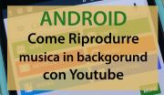 Come Riprodurre musica in backgorund su Android con Youtube