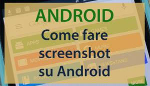 Come fare Screenshot su smartphone e tablet Android