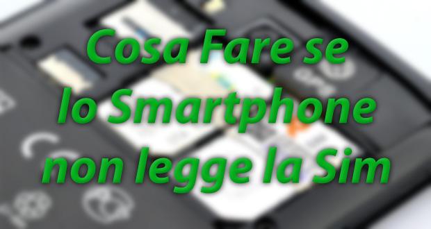 Cosa Fare se il Cellulare o lo Smartphone non legge la Sim