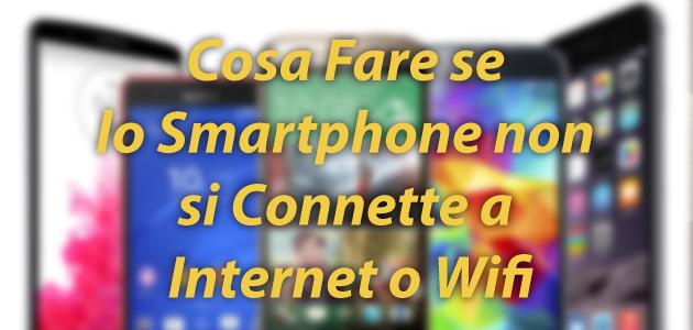 Cosa Fare Se Lo Smartphone non si Connette a Internet o Wifi