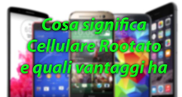 Cosa significa Cellulare Rootato e quali vantaggi comporta