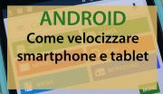 Come velocizzare smartphone e tablet Android
