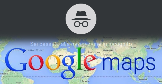 Google Maps, come attivare la Incognito Mode su Android e iOS